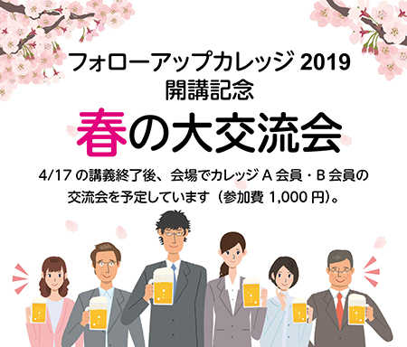 講義終了後、会場で講師とカレッジA会員・B会員のカレッジ2019開講記念 春の大交流会(参加費1,000円)を予定しています。
